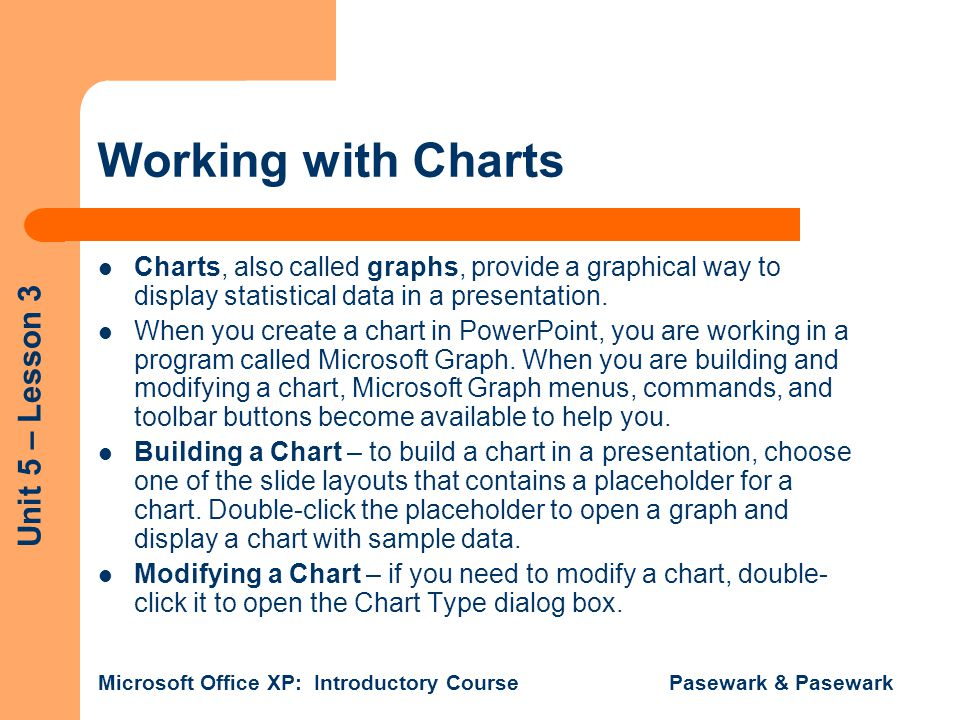 Working with Charts Charts, also called graphs, provide a graphical way to display statistical data in a presentation.