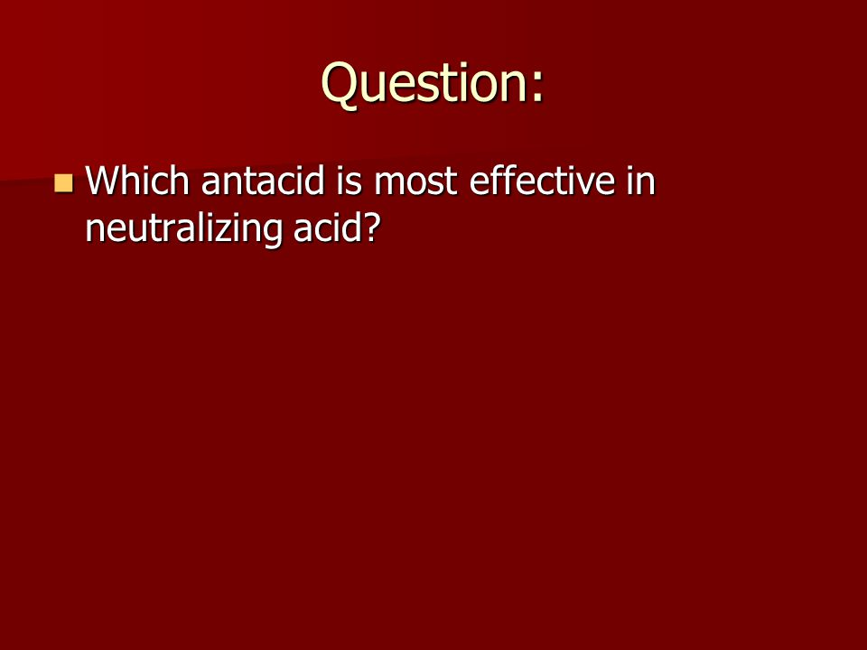 Question: Which antacid is most effective in neutralizing acid