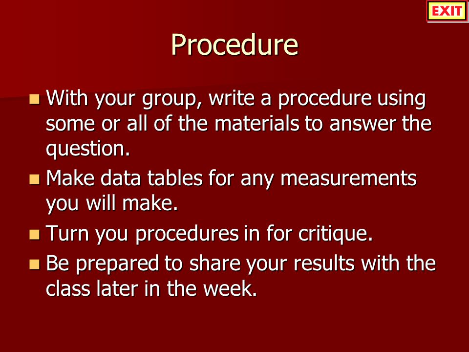 Procedure With your group, write a procedure using some or all of the materials to answer the question.