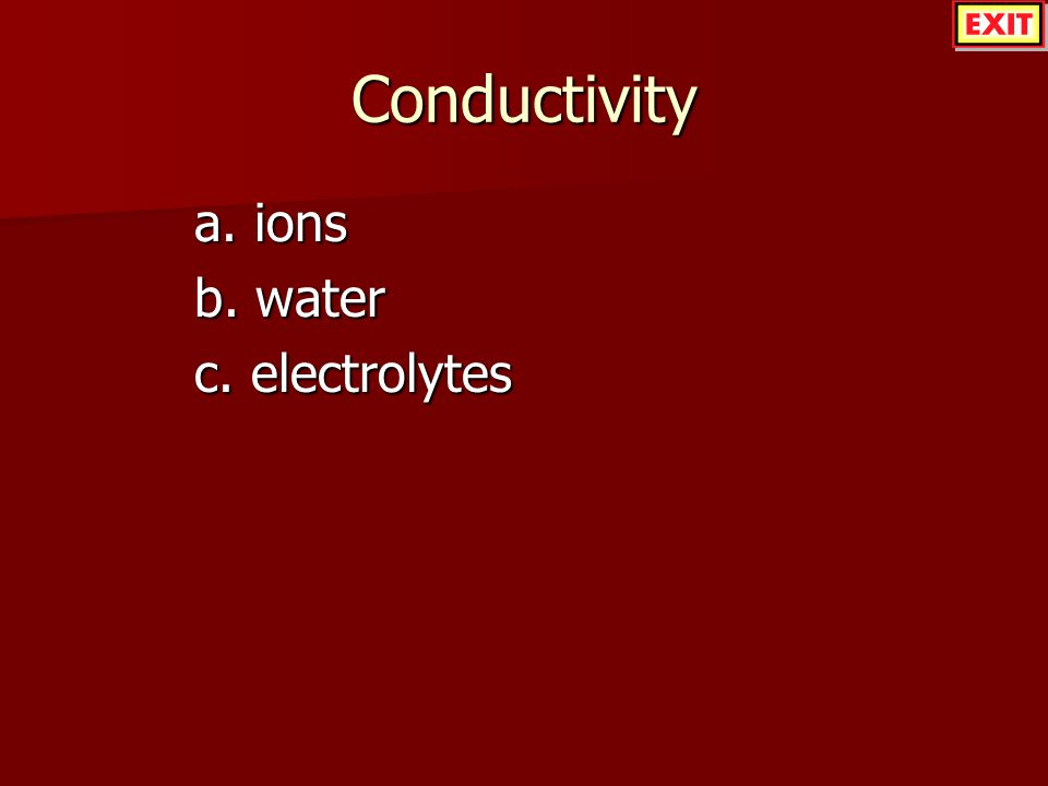 Conductivity a. ions b. water c. electrolytes