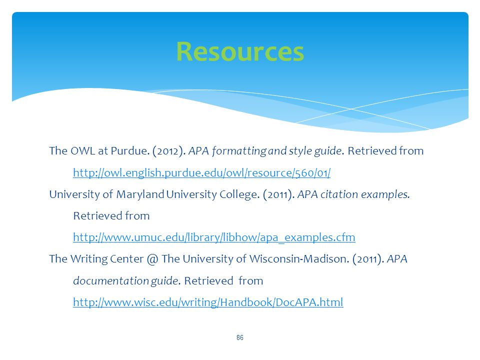 Resources The OWL at Purdue. (2012). APA formatting and style guide. Retrieved from http://owl.english.purdue.edu/owl/resource/560/01/