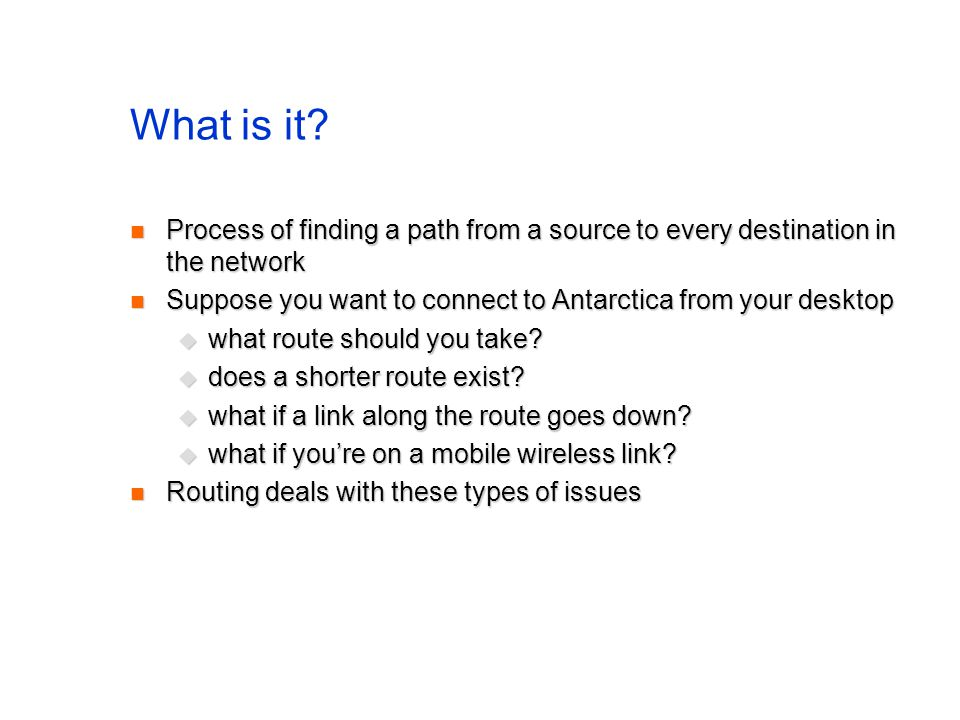 What is it Process of finding a path from a source to every destination in the network. Suppose you want to connect to Antarctica from your desktop.