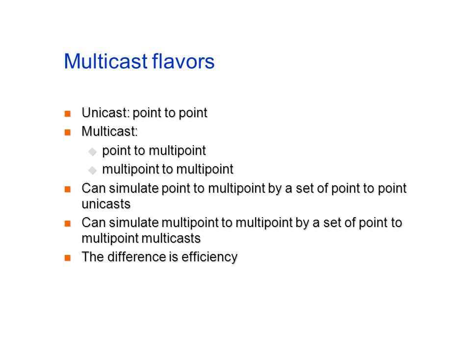 Multicast flavors Unicast: point to point Multicast: