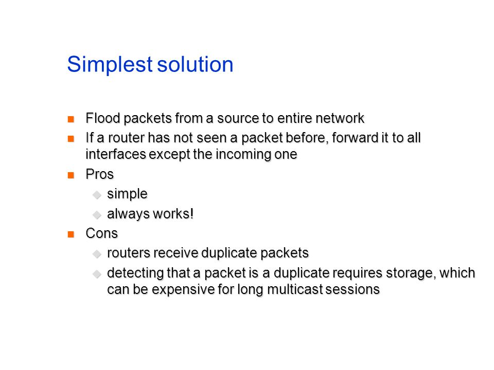 Simplest solution Flood packets from a source to entire network