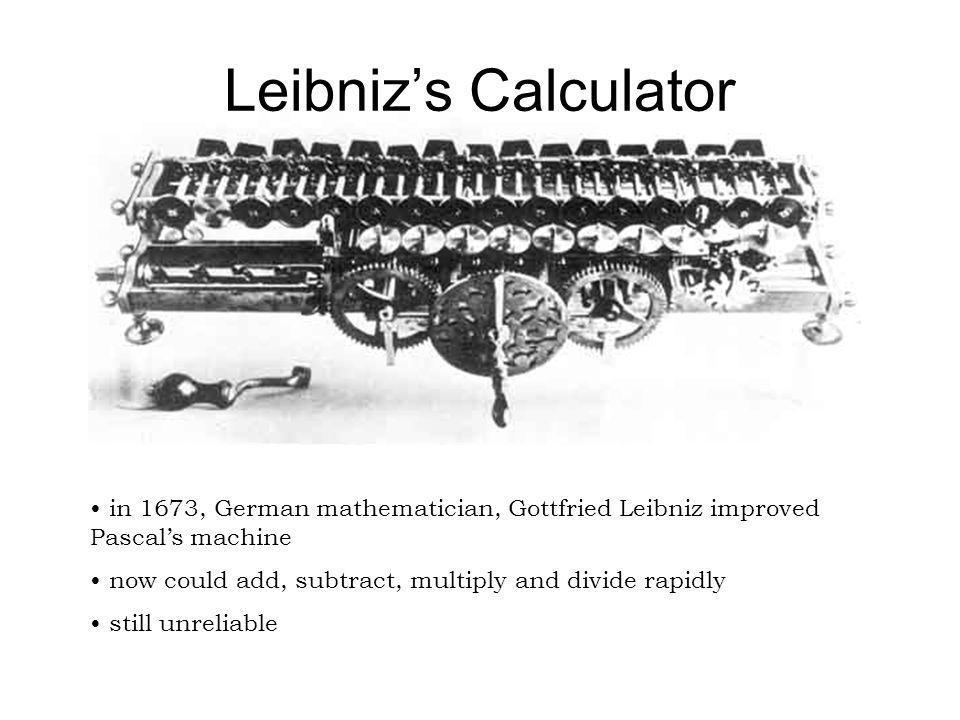 Leibniz's Calculator in 1673, German mathematician, Gottfried Leibniz improved Pascal's machine.