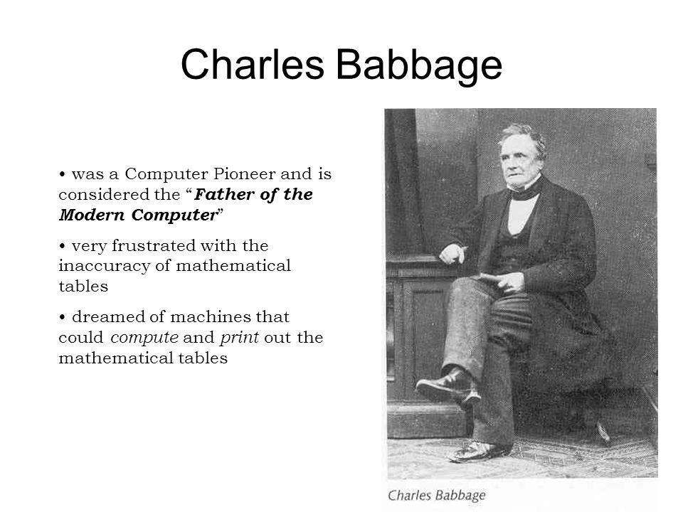 Charles Babbage was a Computer Pioneer and is considered the Father of the Modern Computer