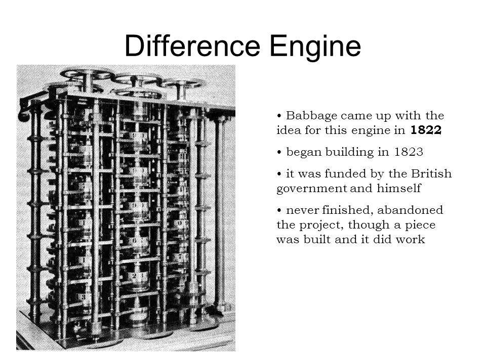 Difference Engine Babbage came up with the idea for this engine in 1822. began building in 1823.