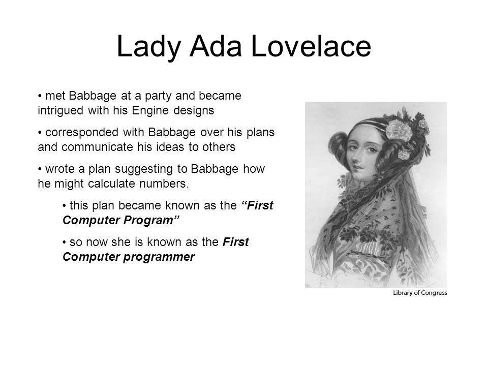 Lady Ada Lovelace met Babbage at a party and became intrigued with his Engine designs.