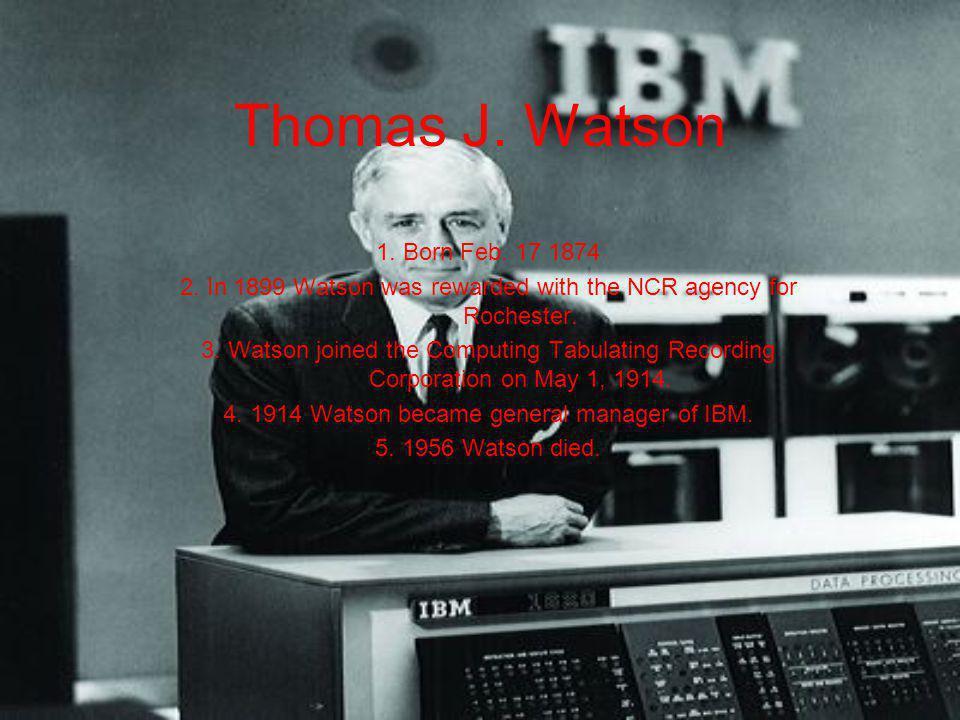 Thomas J. Watson 1. Born Feb. 17 1874