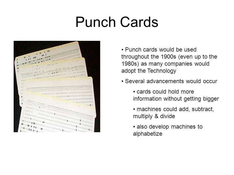Punch Cards Punch cards would be used throughout the 1900s (even up to the 1980s) as many companies would adopt the Technology.