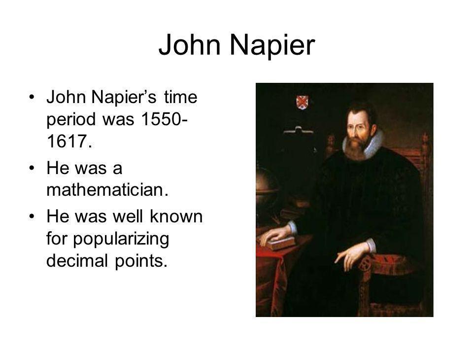 John Napier John Napier's time period was 1550-1617.