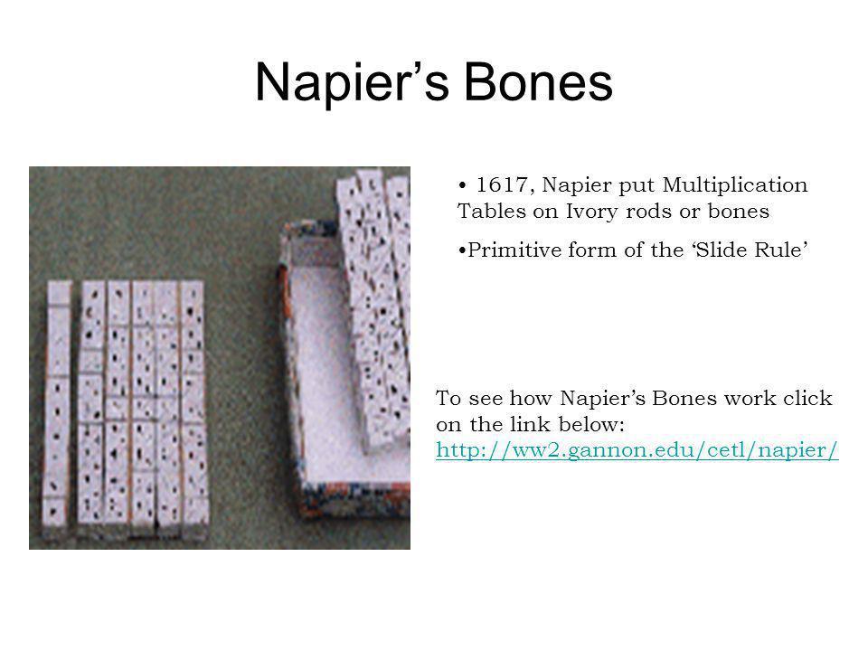 Napier's Bones 1617, Napier put Multiplication Tables on Ivory rods or bones. Primitive form of the 'Slide Rule'