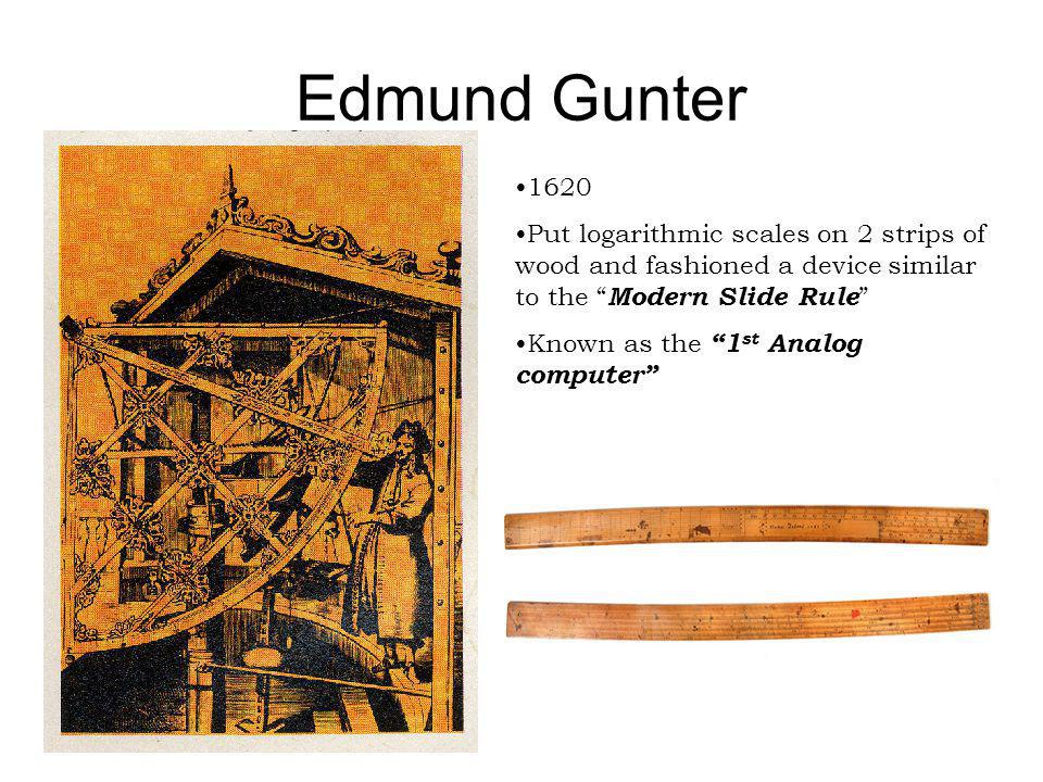 Edmund Gunter 1620. Put logarithmic scales on 2 strips of wood and fashioned a device similar to the Modern Slide Rule