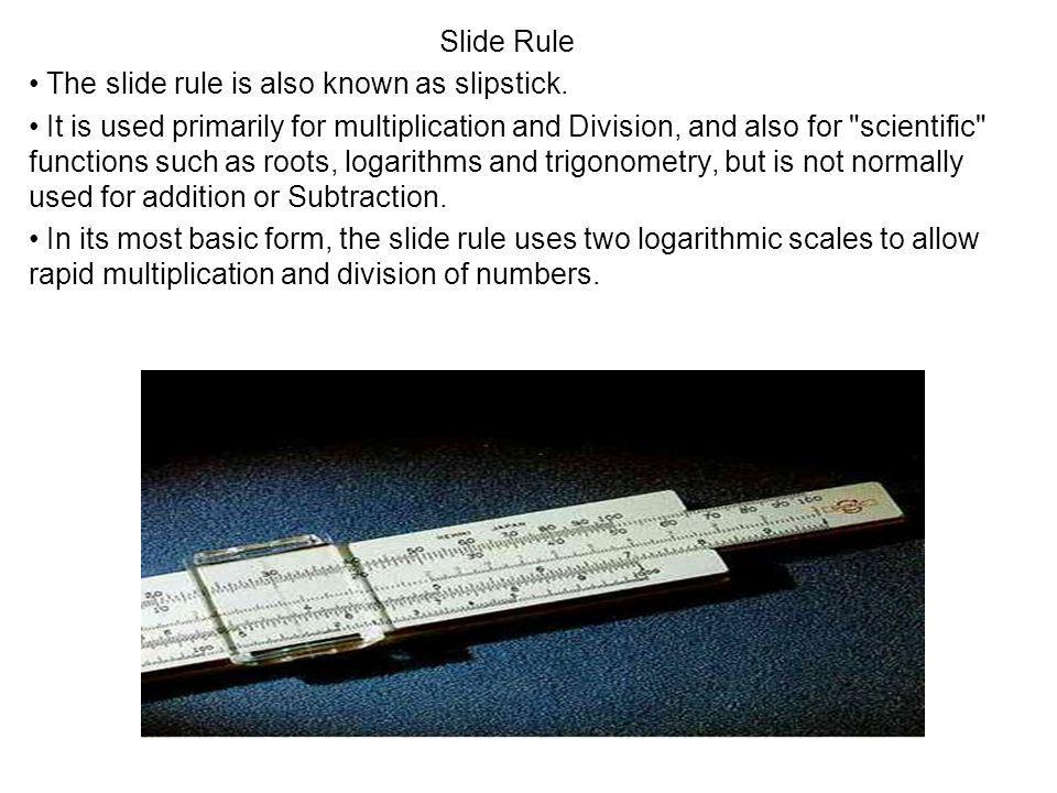 Slide Rule The slide rule is also known as slipstick.
