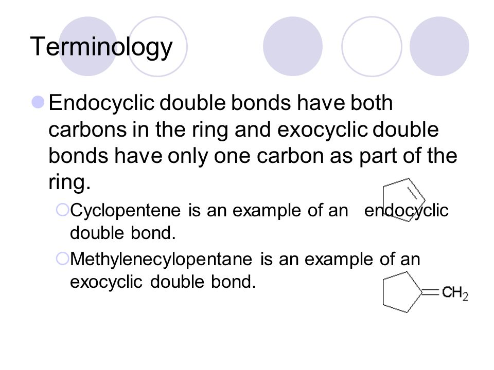 Terminology Endocyclic double bonds have both carbons in the ring and exocyclic double bonds have only one carbon as part of the ring.