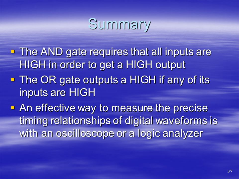 Summary The AND gate requires that all inputs are HIGH in order to get a HIGH output. The OR gate outputs a HIGH if any of its inputs are HIGH.