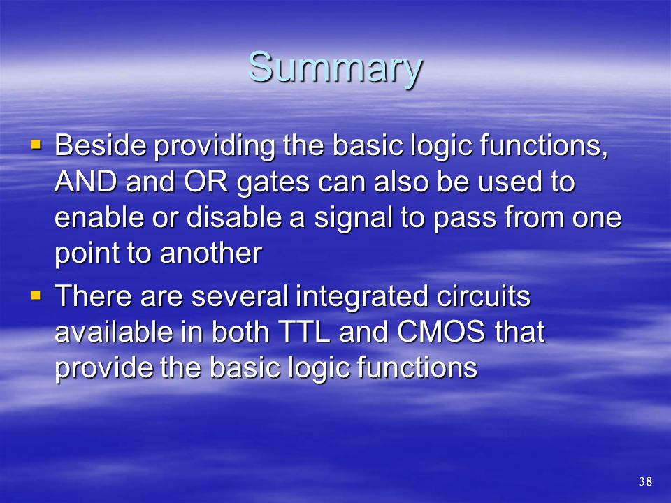 Summary Beside providing the basic logic functions, AND and OR gates can also be used to enable or disable a signal to pass from one point to another.