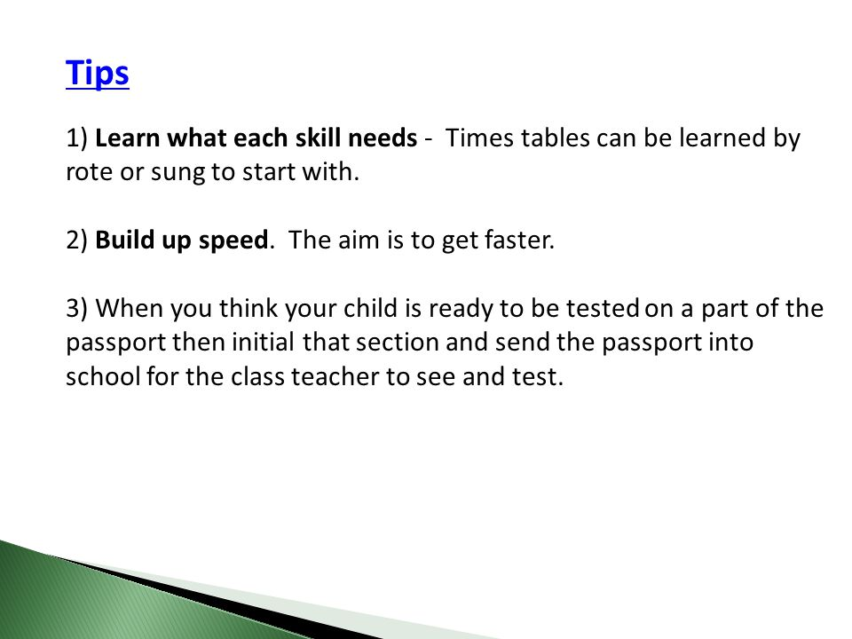 Tips 1) Learn what each skill needs - Times tables can be learned by rote or sung to start with. 2) Build up speed. The aim is to get faster.