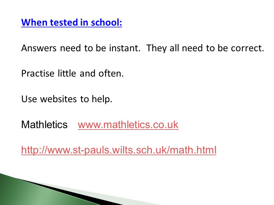 When tested in school: Answers need to be instant. They all need to be correct. Practise little and often.