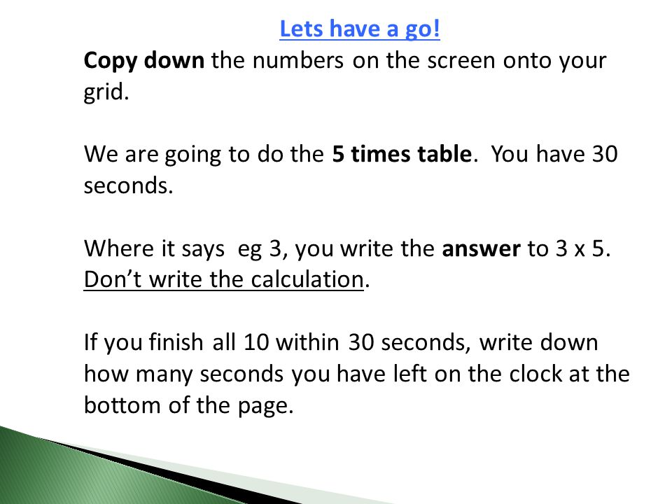 Lets have a go! Copy down the numbers on the screen onto your grid. We are going to do the 5 times table. You have 30 seconds.
