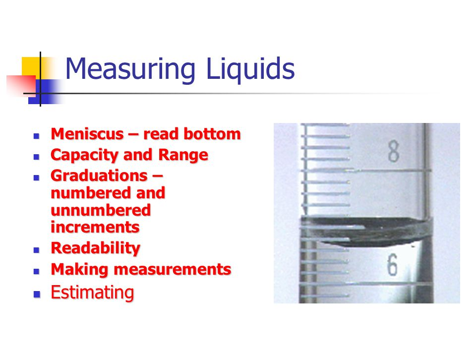 Measuring Liquids Estimating Meniscus – read bottom Capacity and Range
