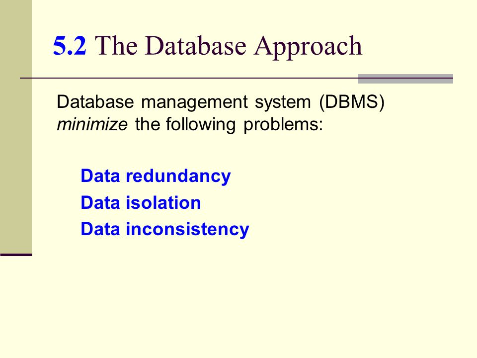 5.2 The Database Approach Database management system (DBMS) minimize the following problems: Data redundancy.
