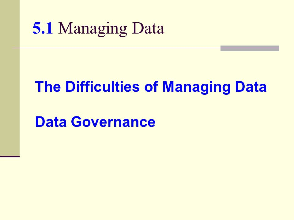 5.1 Managing Data The Difficulties of Managing Data Data Governance