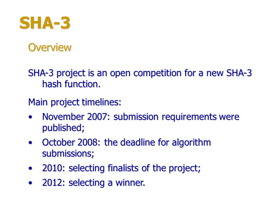 SHA-3 Overview. SHA-3 project is an open competition for a new SHA-3 hash function. Main project timelines: