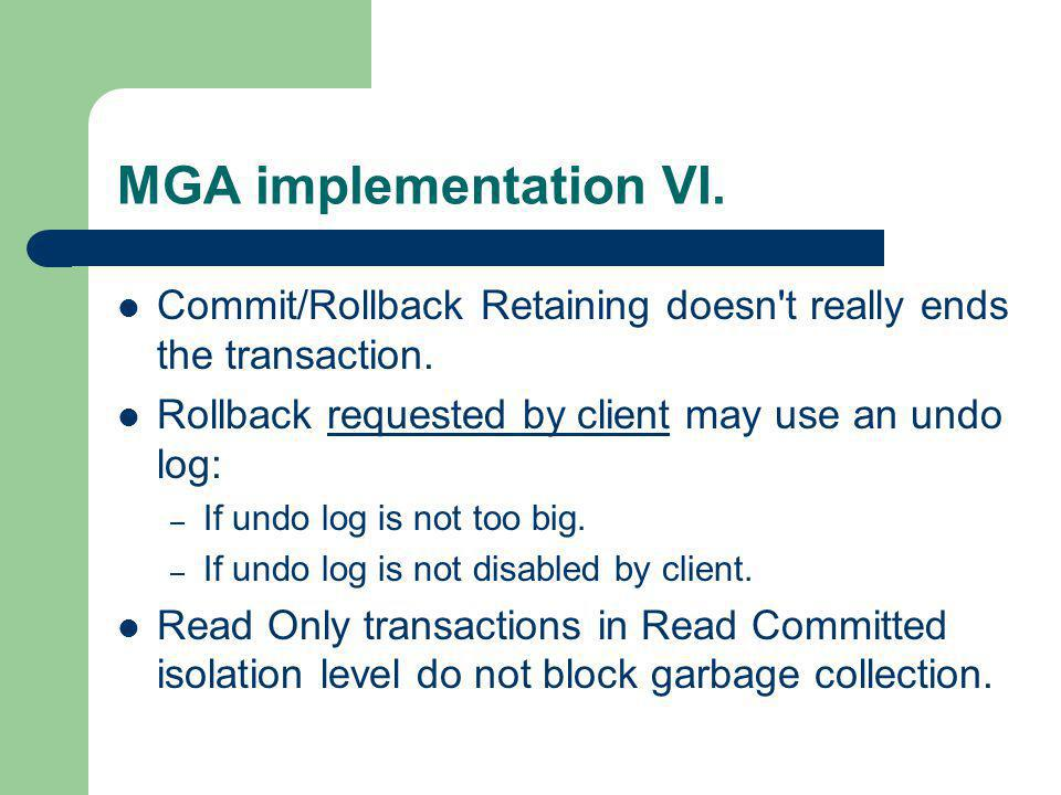 MGA implementation VI. Commit/Rollback Retaining doesn t really ends the transaction. Rollback requested by client may use an undo log: