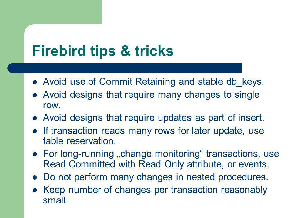 Firebird tips & tricks Avoid use of Commit Retaining and stable db_keys. Avoid designs that require many changes to single row.