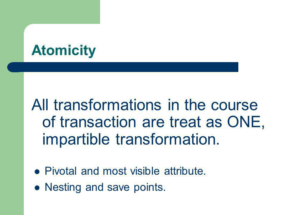 Atomicity All transformations in the course of transaction are treat as ONE, impartible transformation.