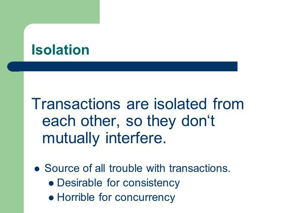 Isolation Transactions are isolated from each other, so they don't mutually interfere. Source of all trouble with transactions.