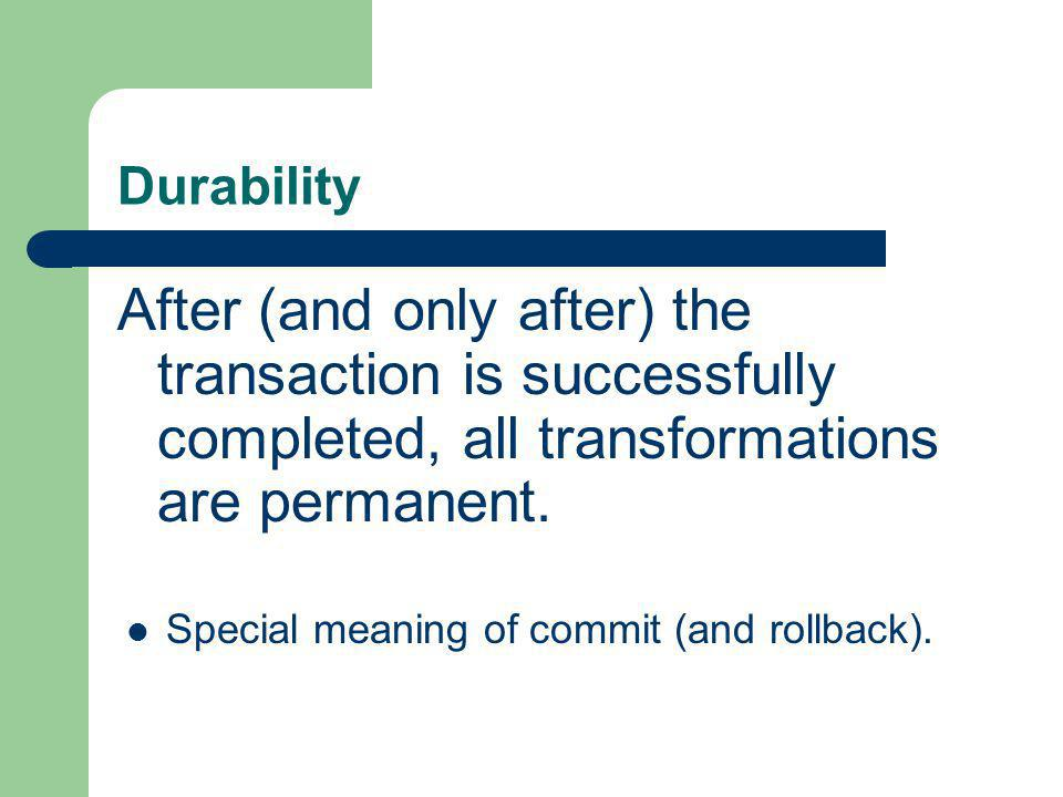 Durability After (and only after) the transaction is successfully completed, all transformations are permanent.