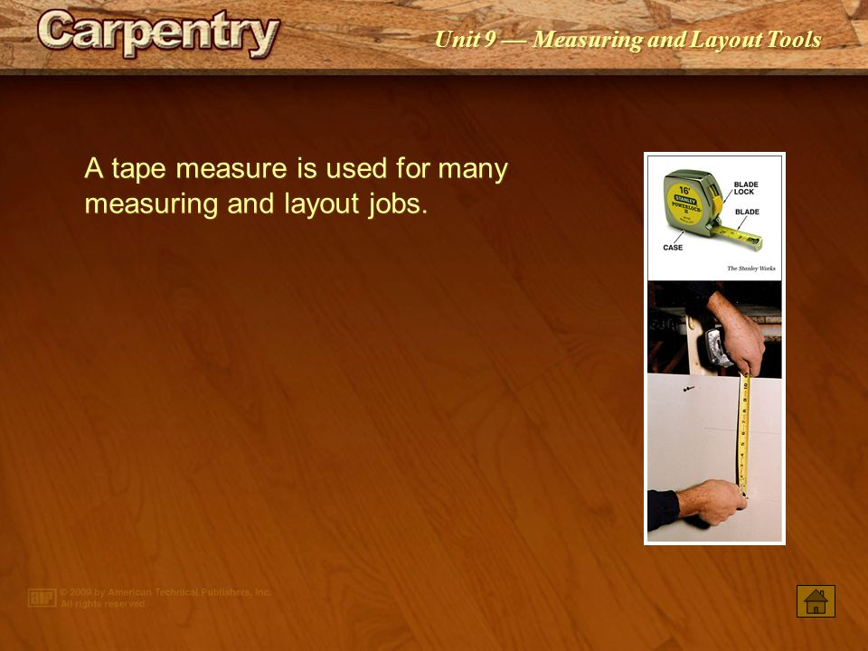A tape measure is used for many measuring and layout jobs.