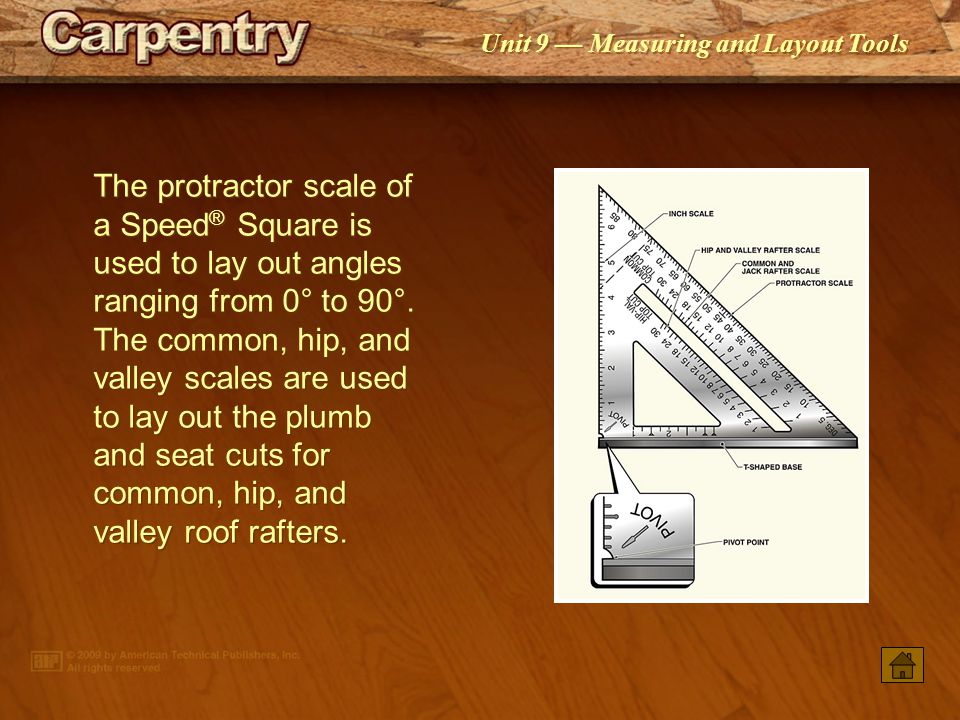 The protractor scale of a Speed® Square is used to lay out angles ranging from 0° to 90°. The common, hip, and valley scales are used to lay out the plumb and seat cuts for common, hip, and valley roof rafters.