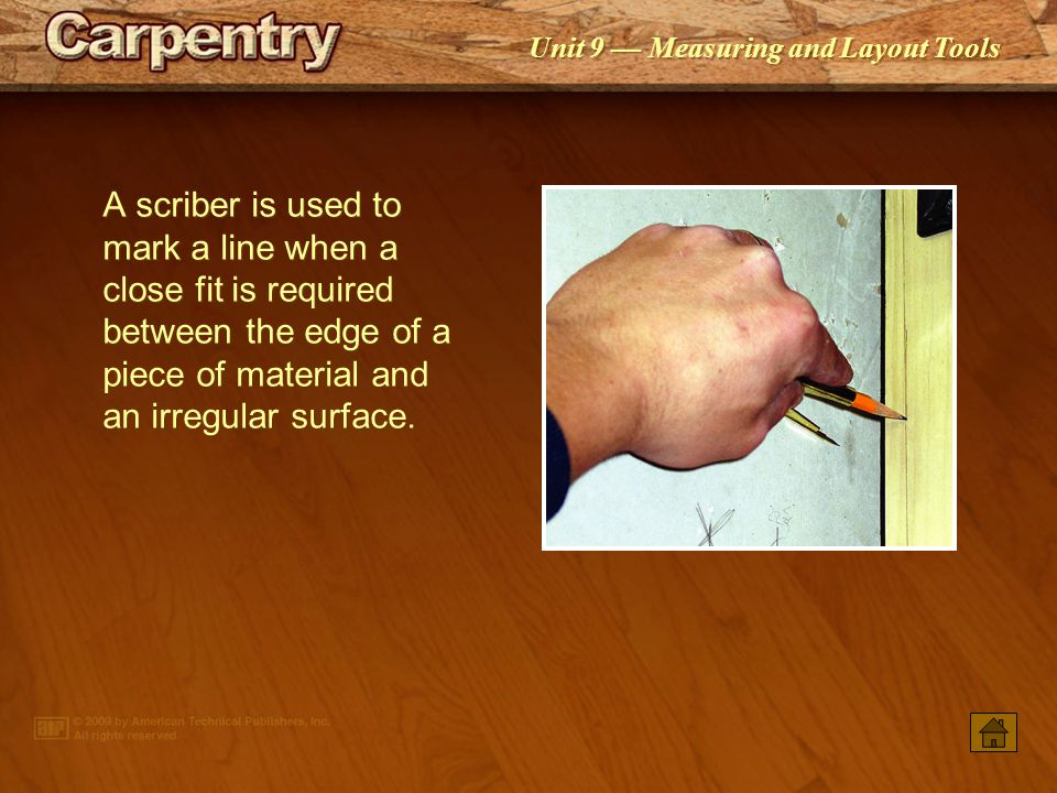 A scriber is used to mark a line when a close fit is required between the edge of a piece of material and an irregular surface.