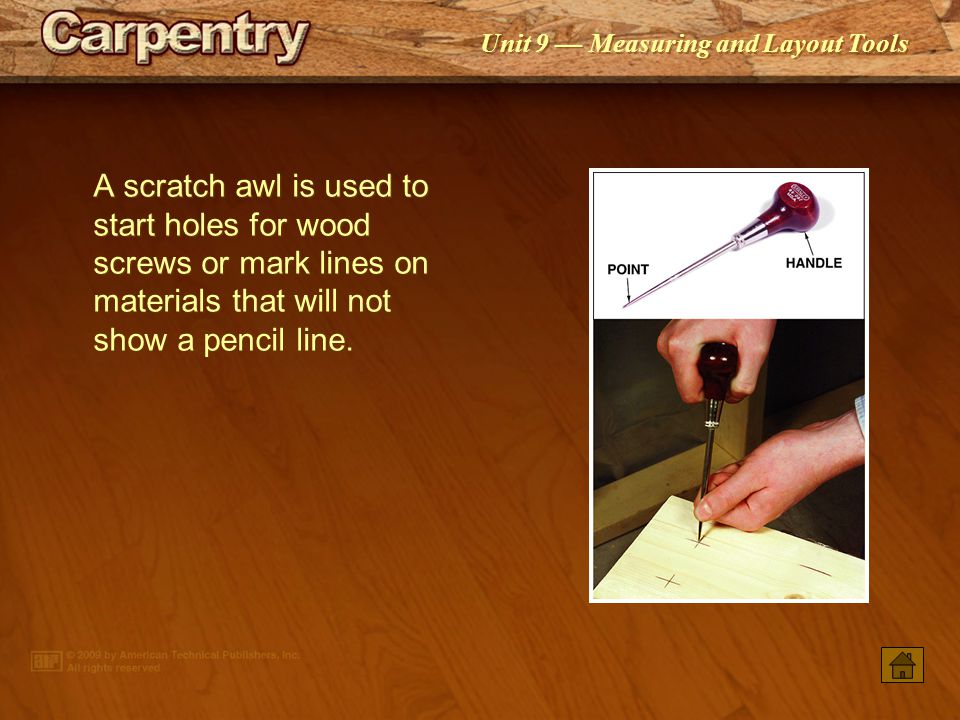 A scratch awl is used to start holes for wood screws or mark lines on materials that will not show a pencil line.
