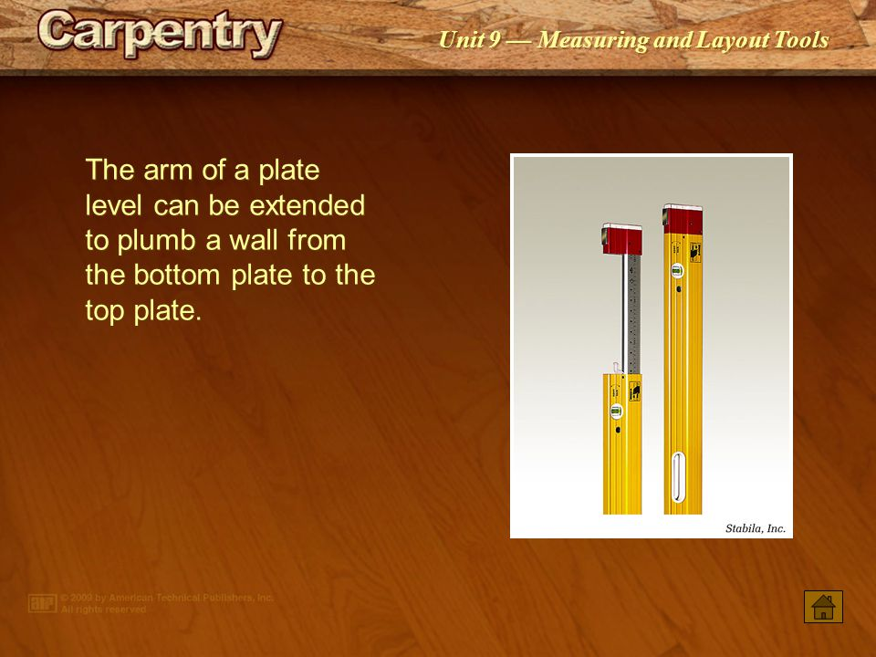 The arm of a plate level can be extended to plumb a wall from the bottom plate to the top plate.