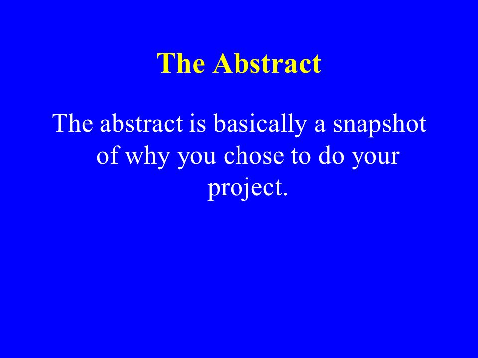The Abstract The abstract is basically a snapshot of why you chose to do your project.