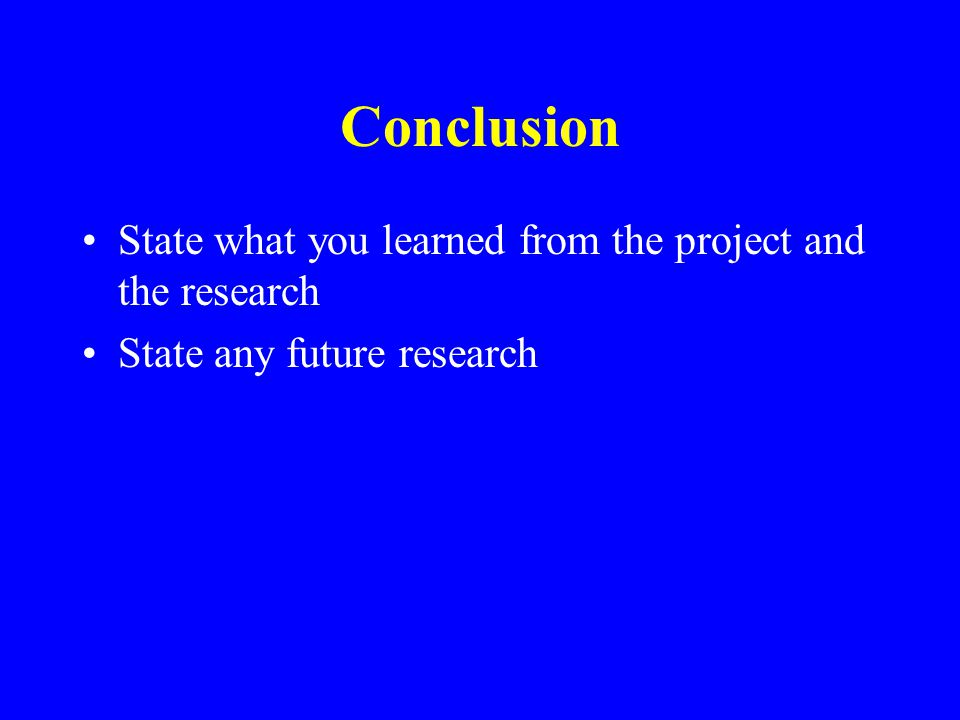 Conclusion State what you learned from the project and the research