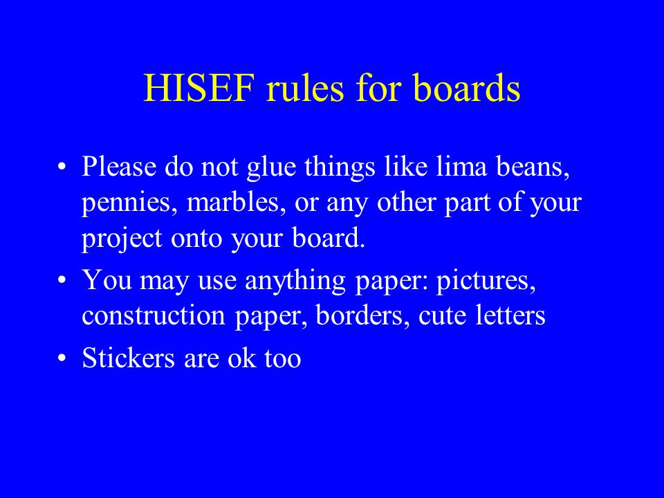 HISEF rules for boards Please do not glue things like lima beans, pennies, marbles, or any other part of your project onto your board.