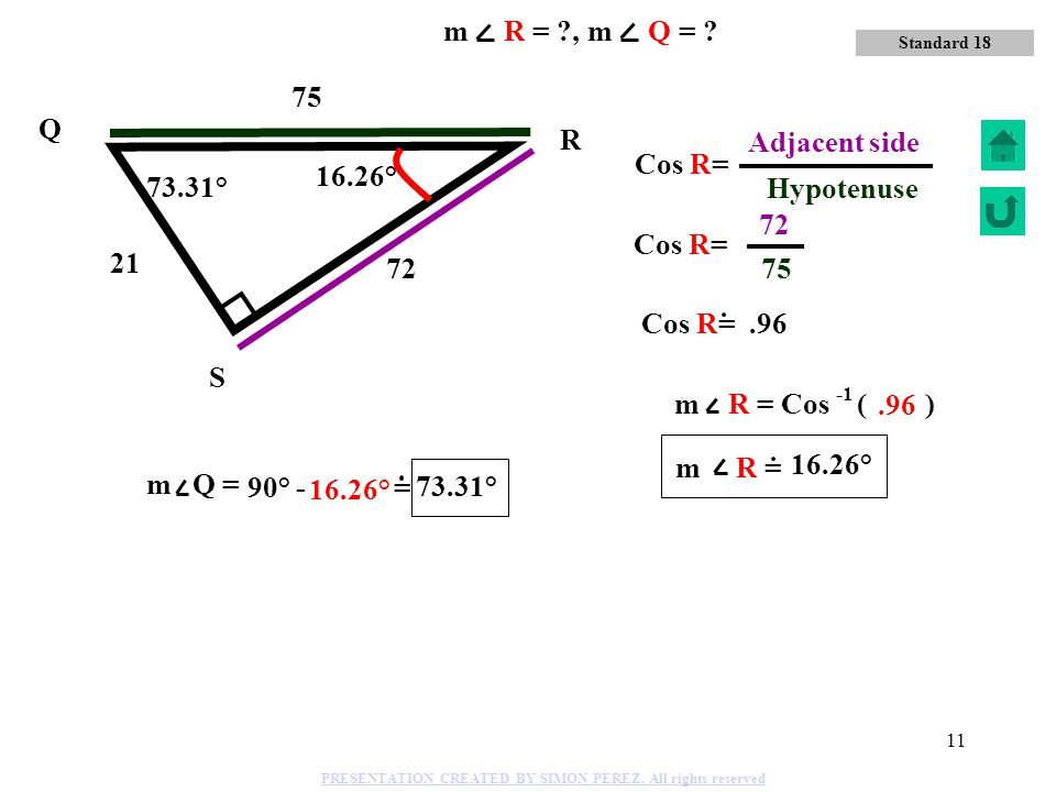 m R = , m Q = 75 Hypotenuse 75 Q 72 Adjacent side R Cos R= 16.26°