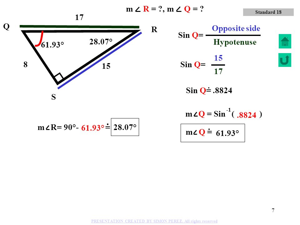 17 Hypotenuse m R = , m Q = 17 Q 15 Opposite side R Sin Q= 28.07°