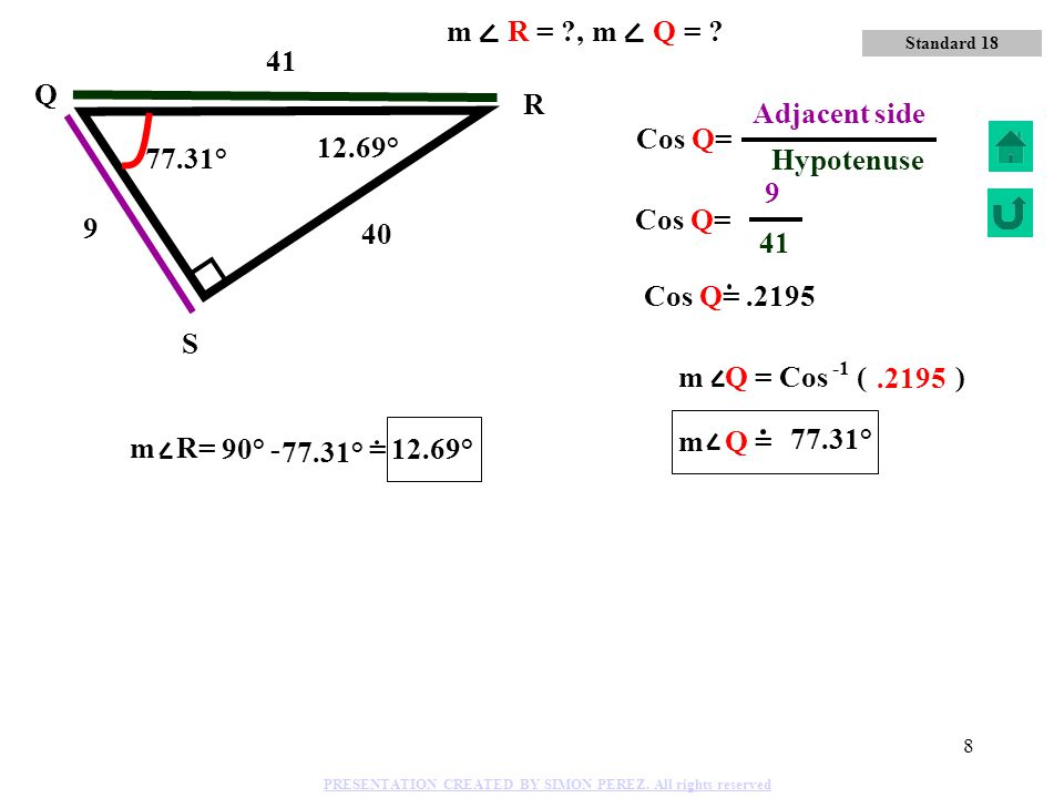 41 Hypotenuse m R = , m Q = 41 Q R 9 Adjacent side Cos Q= 12.69°