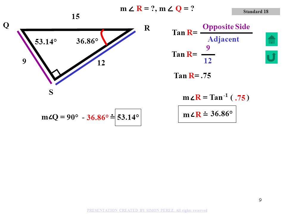 m R = , m Q = 15 Q 9 Opposite Side R Tan R= 12 Adjacent 53.14°