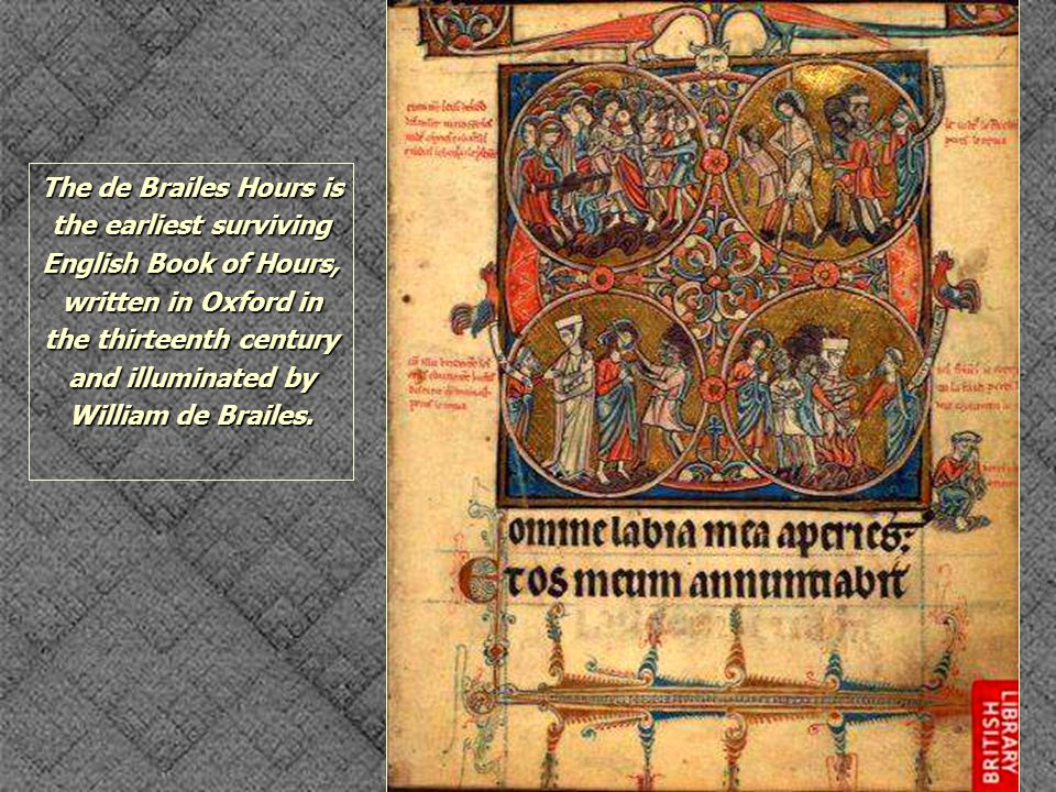 The de Brailes Hours is the earliest surviving English Book of Hours, written in Oxford in the thirteenth century and illuminated by William de Brailes.