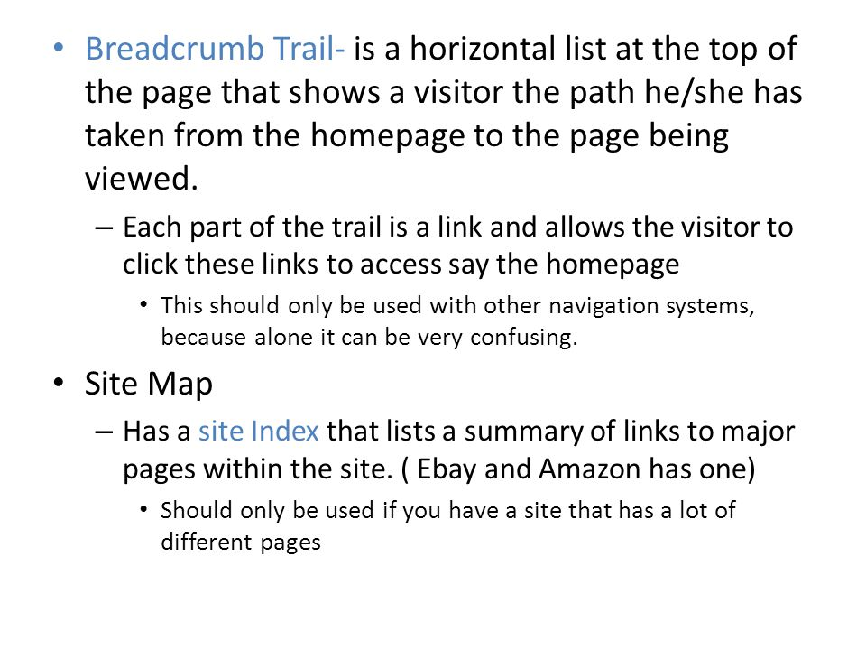 Breadcrumb Trail- is a horizontal list at the top of the page that shows a visitor the path he/she has taken from the homepage to the page being viewed.