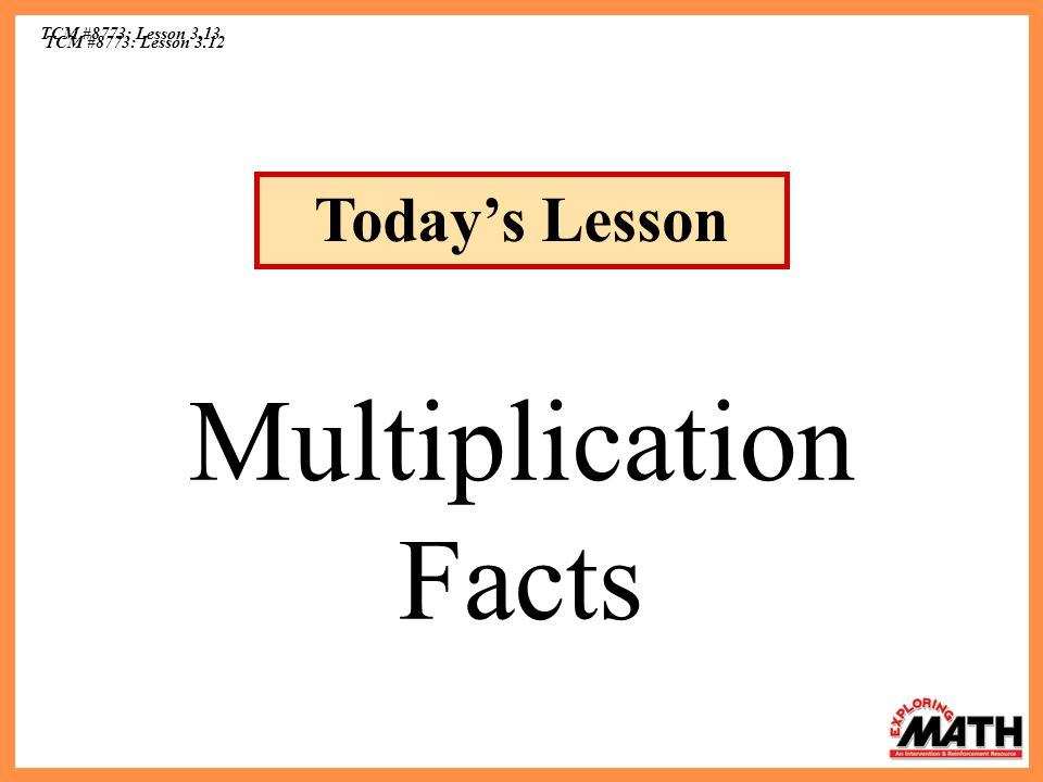 TCM #8773: Lesson 3.13 Today's Lesson Multiplication Facts