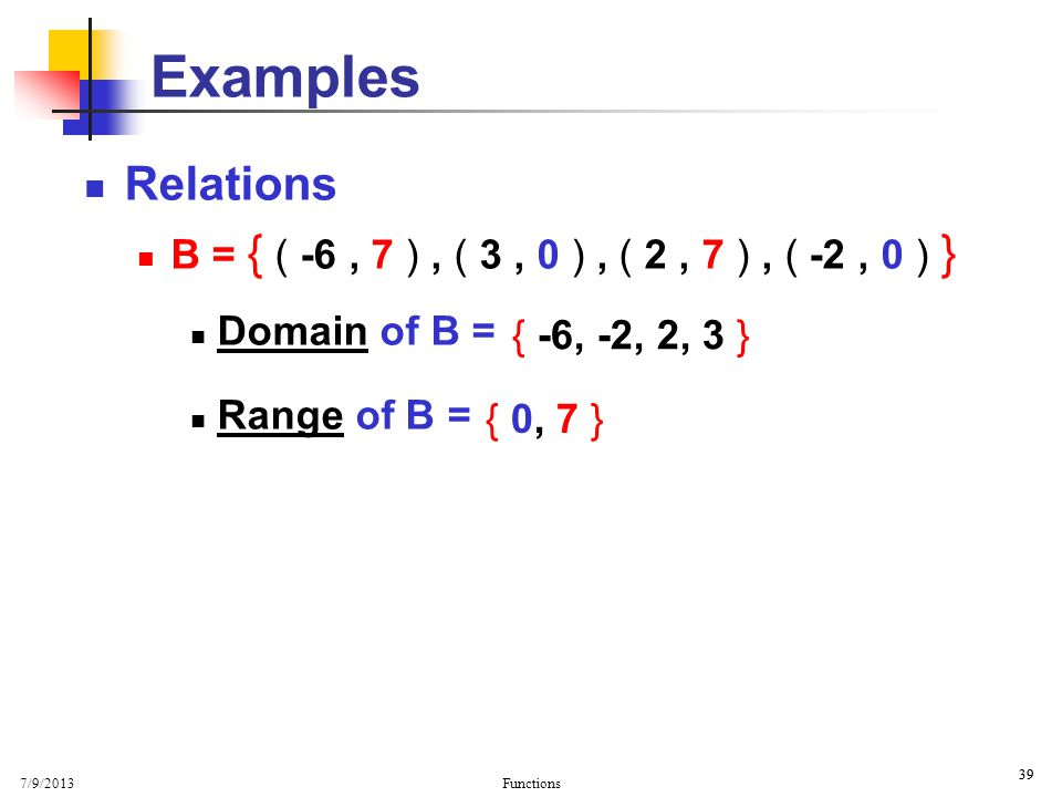 Examples Basic Properties. Relations. B = { ( -6 , 7 ) , ( 3 , 0 ) , ( 2 , 7 ) , ( -2 , 0 ) } Domain of B =
