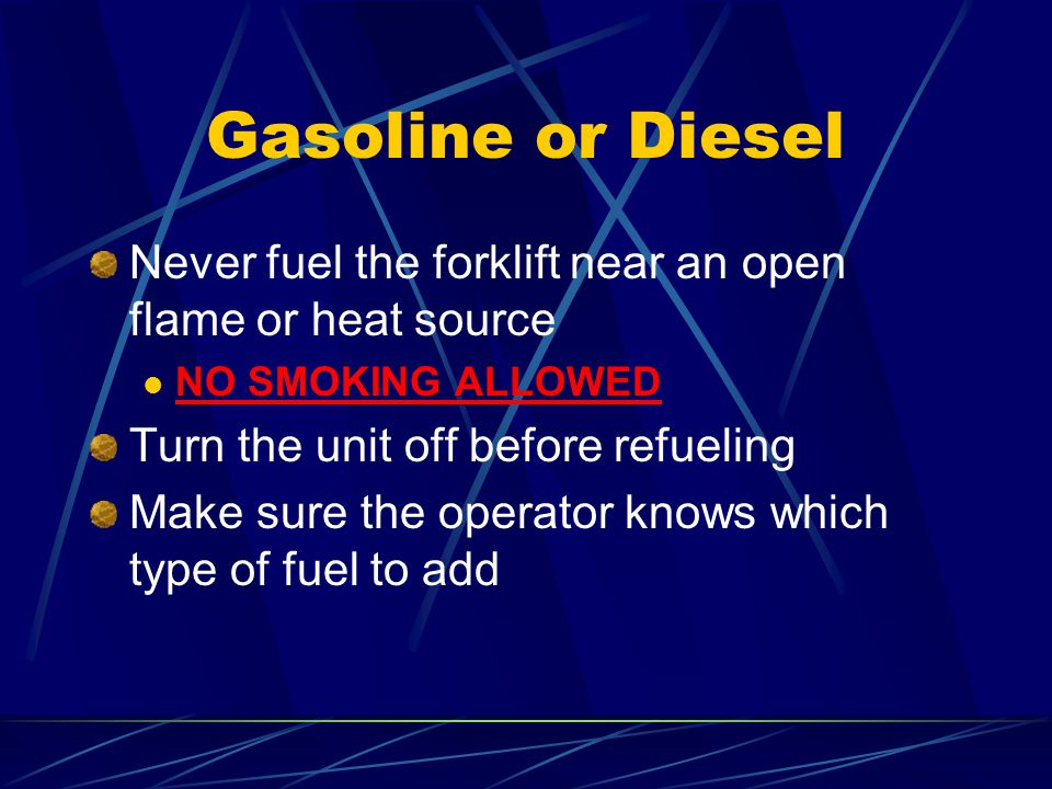Gasoline or Diesel Never fuel the forklift near an open flame or heat source. NO SMOKING ALLOWED. Turn the unit off before refueling.